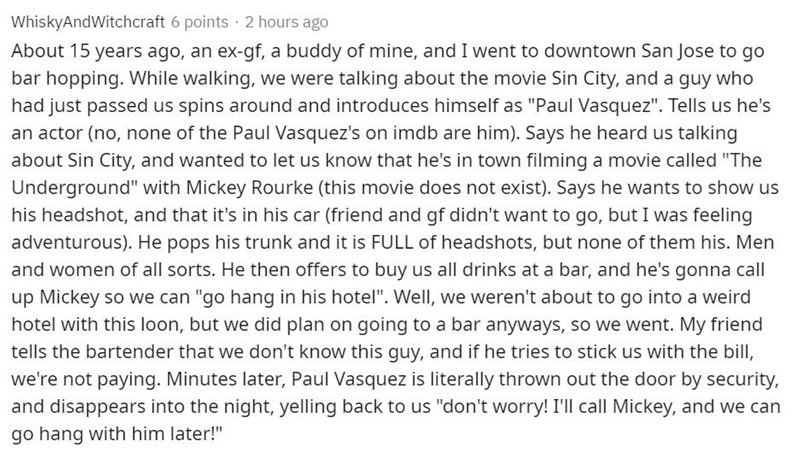 """Text - WhiskyAndWitchcraft 6 points · 2 hours ago About 15 years ago, an ex-gf, a buddy of mine, and I went to downtown San Jose to go bar hopping. While walking, we were talking about the movie Sin City, and a guy who had just passed us spins around and introduces himself as """"Paul Vasquez"""". Tells us he's an actor (no, none of the Paul Vasquez's on imdb are him). Says he heard us talking about Sin City, and wanted to let us know that he's in town filming a movie called """"The Underground"""" with Mic"""