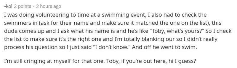 """Text - -koi 2 points · 2 hours ago I was doing volunteering to time at a swimming event, I also had to check the swimmers in (ask for their name and make sure it matched the one on the list), this dude comes up and I ask what his name is and he's like """"Toby, what's yours?"""" So I check the list to make sure it's the right one and I'm totally blanking our so I didn't really process his question so I just said """"I don't know."""" And off he went to swim. I'm still cringing at myself for that one. Toby,"""