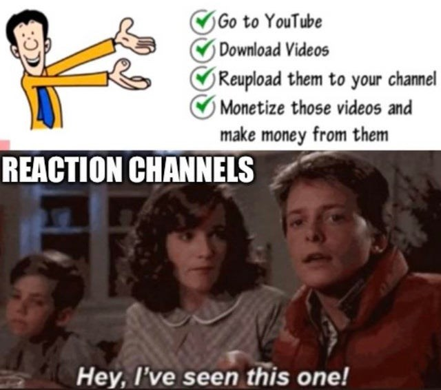 People - OGo to YouTube Download Videos Reupload them to your channel O Monetize those videos and make money from them REACTION CHANNELS Hey, I've seen this one!