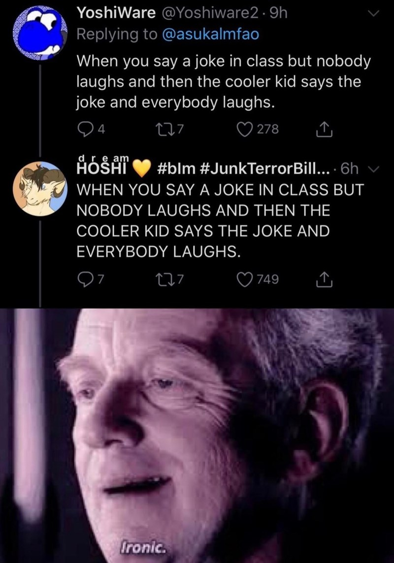 Funny Twitter meme about when someone tells a joke, and then someone else tells it louder and everyone laughs | YoshiWare @Yoshiware2 9h Replying to @asukalmfao When you say a joke in class but nobody laughs and then the cooler kid says the joke and everybody laughs. 04 t-07 0278 ÅbéÅT #blm #JunkTerrorBill... •6h v WHEN YOU SAY A JOKE IN CLASS BUT NOBODY LAUGHS AND THEN THE COOLER KID SAYS THE JOKE AND EVERYBODY LAUGHS. 07 7 749