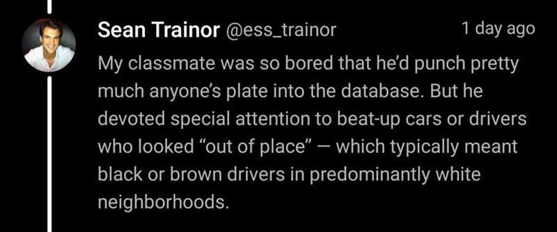 """Text - Sean Trainor @ess_trainor 1 day ago My classmate was so bored that he'd punch pretty much anyone's plate into the database. But he devoted special attention to beat-up cars or drivers who looked """"out of place"""" – which typically meant black or brown drivers in predominantly white neighborhoods."""