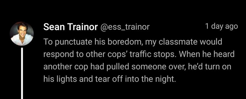 Text - Sean Trainor @ess_trainor 1 day ago To punctuate his boredom, my classmate would respond to other cops' traffic stops. When he heard another cop had pulled someone over, he'd turn on his lights and tear off into the night.