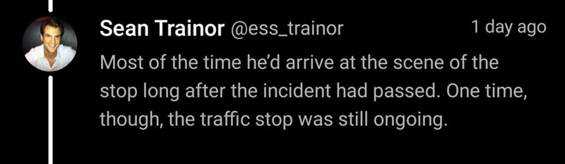 Font - Sean Trainor @ess_trainor 1 day ago Most of the time he'd arrive at the scene of the stop long after the incident had passed. One time, though, the traffic stop was still ongoing.