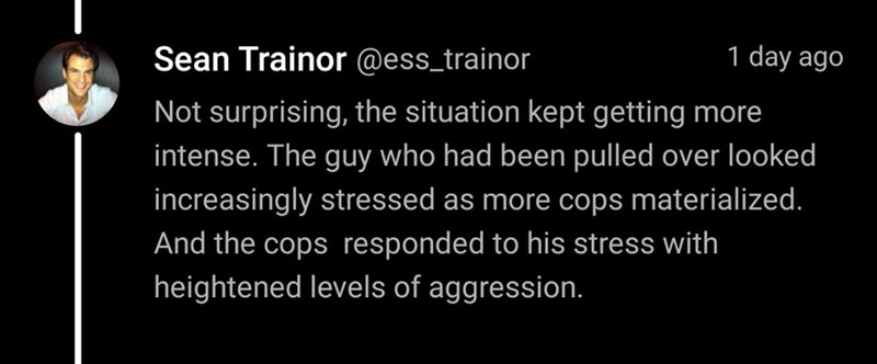 Text - Sean Trainor @ess_trainor 1 day ago Not surprising, the situation kept getting more intense. The guy who had been pulled over looked increasingly stressed as more cops materialized. And the cops responded to his stress with heightened levels of aggression.