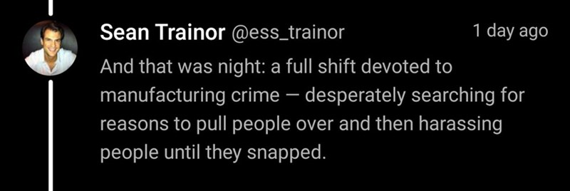 Text - Sean Trainor @ess_trainor 1 day ago And that was night: a full shift devoted to manufacturing crime – desperately searching for reasons to pull people over and then harassing people until they snapped.