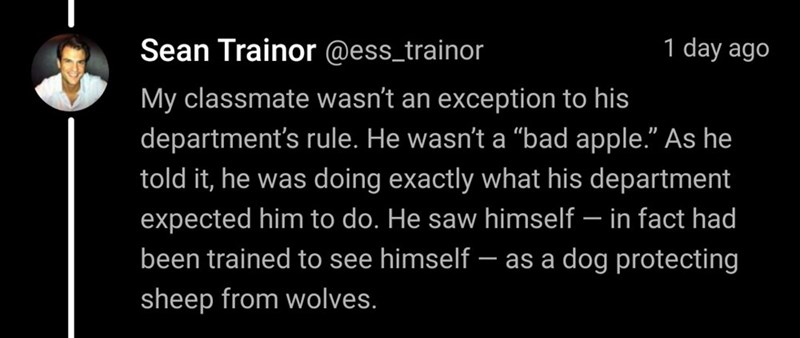 """Text - Sean Trainor @ess_trainor 1 day ago My classmate wasn't an exception to his department's rule. He wasn't a """"bad apple."""" As he told it, he was doing exactly what his department expected him to do. He saw himself – in fact had been trained to see himself - as a dog protecting sheep from wolves."""