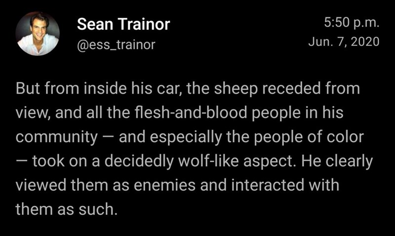 Text - Sean Trainor 5:50 p.m. @ess_trainor Jun. 7, 2020 But from inside his car, the sheep receded from view, and all the flesh-and-blood people in his community – and especially the people of color – took on a decidedly wolf-like aspect. He clearly - viewed them as enemies and interacted with them as such.