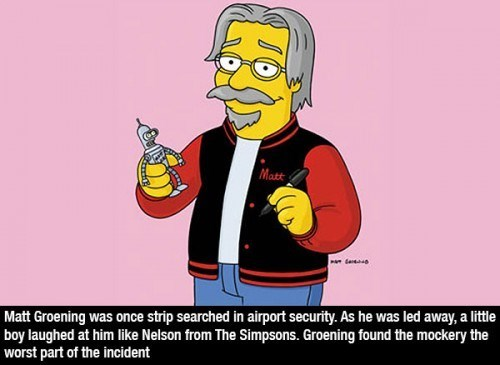 Cartoon - Matt Matt Groening was once strip searched in airport security. As he was led away, a little boy laughed at him like Nelson from The Simpsons. Groening found the mockery the worst part of the incident