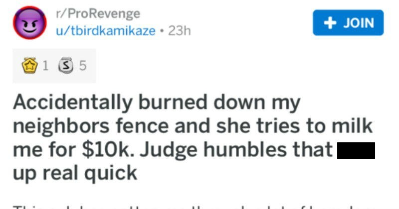 Guy accidentally burns down neighbor's fence. They get greedy, take him to court, and ultimately get humbled by judge in court.