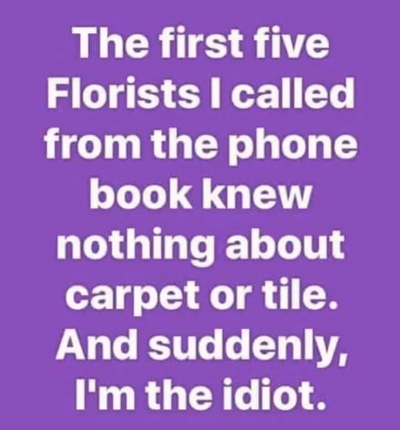 Text - The first five Florists I called from the phone book knew nothing about carpet or tile. And suddenly, I'm the idiot.