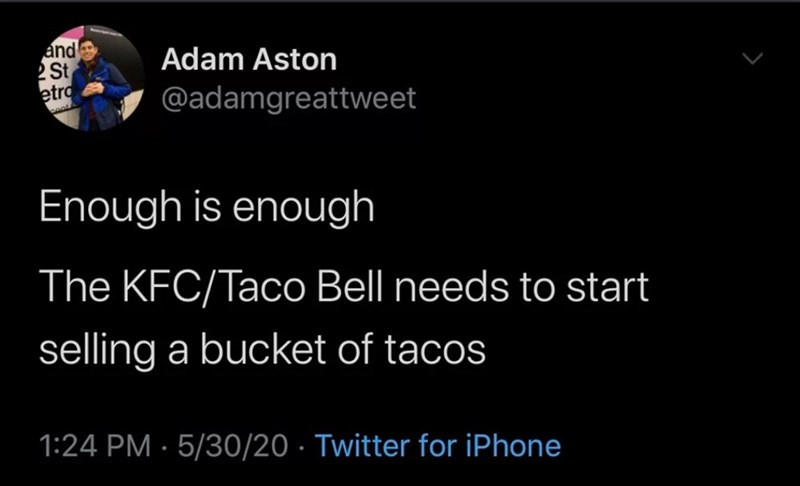 Text - and 2 St etro Adam Aston @adamgreattweet Enough is enough The KFC/Taco Bell needs to start selling a bucket of tacos 1:24 PM · 5/30/20 · Twitter for iPhone