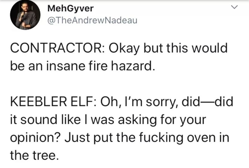 Text - MehGyver @TheAndrewNadeau CONTRACTOR: Okay but this would be an insane fire hazard. KEEBLER ELF: Oh, I'm sorry, did-did it sound like I was asking for your opinion? Just put the fucking oven in the tree.