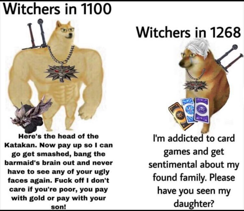 Photo caption - Witchers in 1100 Witchers in 1268 Here's the head of the I'm addicted to card Katakan. Now pay up so I can go get smashed, bang the barmaid's brain out and never games and get sentimental about my have to see any of your ugly faces again. Fuck off I don't care if you're poor, you pay with gold or pay with your son! found family. Please have you seen my daughter?