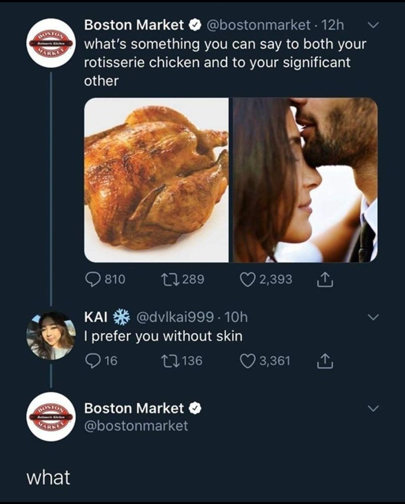 Product - Boston Market O @bostonmarket · 12h what's something you can say to both your rotisserie chicken and to your significant ROSTON other Q 810 27 289 O 2,393 @dvlkai999 · 10h I prefer you without skin O 16 KAI 27136 3,361 Boston Market ARKIS @bostonmarket what