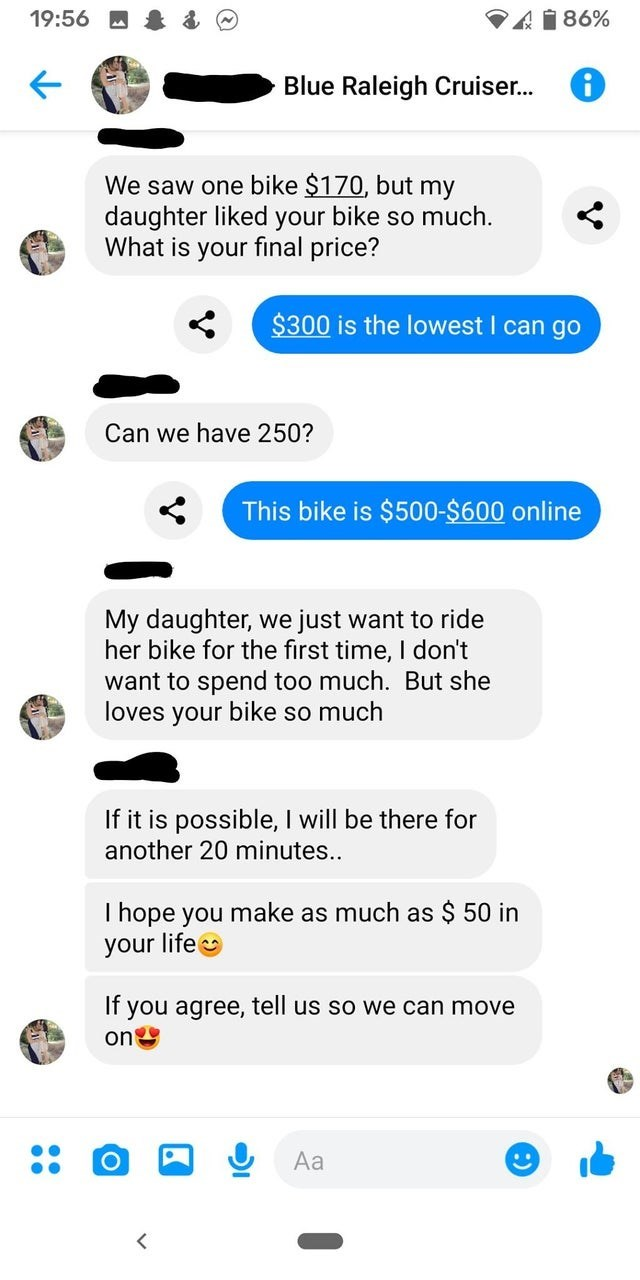 Text - 19:56 M A1 86% Blue Raleigh Cruiser. We saw one bike $170, but my daughter liked your bike so much. What is your final price? $300 is the lowest I can go Can we have 250? This bike is $500-$600 online My daughter, we just want to ride her bike for the first time, I don't want to spend too much. But she loves your bike so much If it is possible, I will be there for another 20 minutes... I hope you make as much as $ 50 in your life If you agree, tell us so we can move on Aa