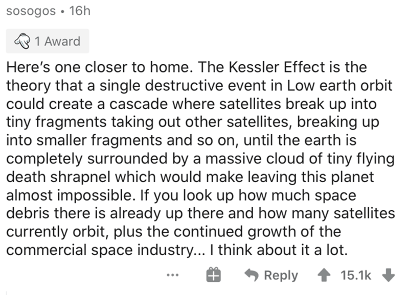 Text - sosogos • 16h 1 Award Here's one closer to home. The Kessler Effect is the theory that a single destructive event in Low earth orbit could create a cascade where satellites break up into tiny fragments taking out other satellites, breaking up into smaller fragments and so on, until the earth is completely surrounded by a massive cloud of tiny flying death shrapnel which would make leaving this planet almost impossible. If you look up how much space debris there is already up there and how