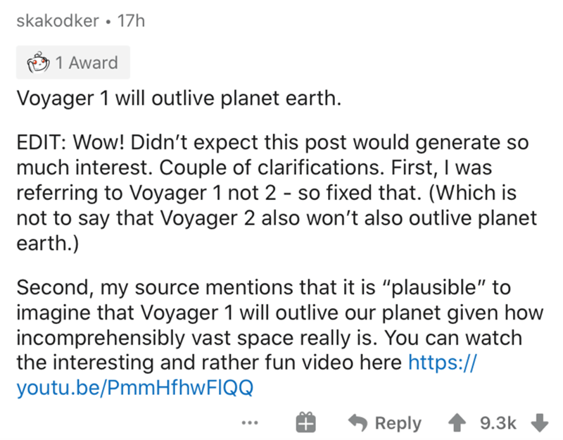 """Text - skakodker • 17h 1 Award Voyager 1 will outlive planet earth. EDIT: Wow! Didn't expect this post would generate so much interest. Couple of clarifications. First, I was referring to Voyager 1 not 2 - so fixed that. (Which is not to say that Voyager 2 also won't also outlive planet earth.) Second, my source mentions that it is """"plausible"""" to imagine that Voyager 1 will outlive our planet given how incomprehensibly vast space really is. You can watch the interesting and rather fun video here"""