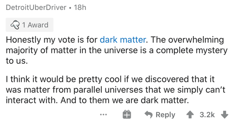 Text - DetroitUberDriver • 18h 1 Award Honestly my vote is for dark matter. The overwhelming majority of matter in the universe is a complete mystery to us. I think it would be pretty cool if we discovered that it was matter from parallel universes that we simply can't interact with. And to them we are dark matter. Reply 3.2k ...