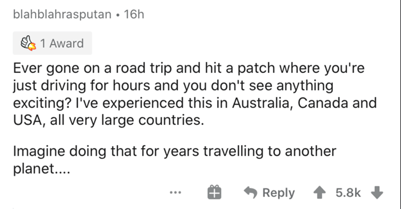 Text - blahblahrasputan • 16h 1 Award Ever gone on a road trip and hit a patch where you're just driving for hours and you don't see anything exciting? I've experienced this in Australia, Canada and USA, all very large countries. Imagine doing that for years travelling to another planet.. Reply 5.8k