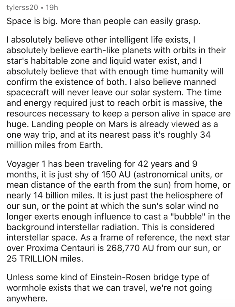 Text - tylerss20 • 19h Space is big. More than people can easily grasp. I absolutely believe other intelligent life exists, I absolutely believe earth-like planets with orbits in their star's habitable zone and liquid water exist, and I absolutely believe that with enough time humanity will confirm the existence of both. I also believe manned spacecraft will never leave our solar system. The time and energy required just to reach orbit is massive, the resources necessary to keep a person alive i