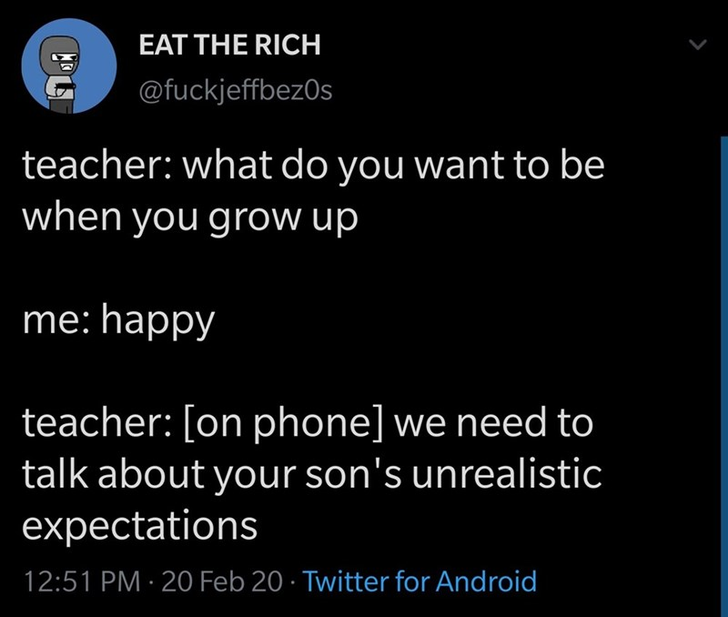 "Funny tweet about a kid who tells his teacher that he wants to be happy when he grows up; teacher says to parents, ""We need to talk about your son's unrealistic expectations"""
