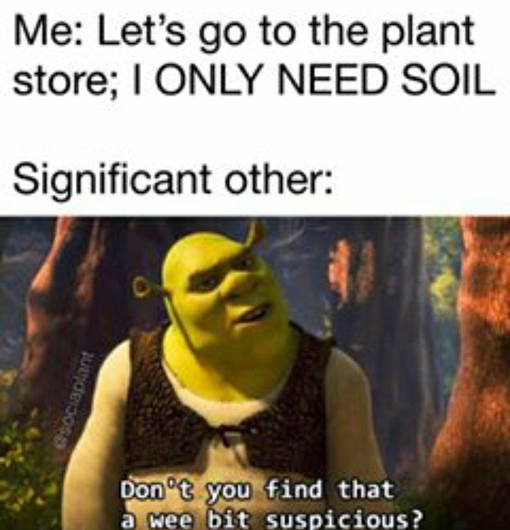 Text - Me: Let's go to the plant store; I ONLY NEED SOIL Significant other: Don't you find that a wee bit suspicious? Osociaplant