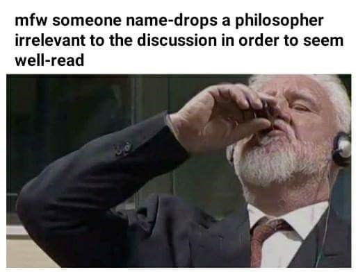 Text - mfw someone name-drops a philosopher irrelevant to the discussion in order to seem well-read
