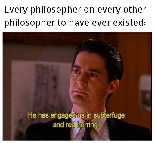 Forehead - Every philosopher on every other philosopher to have ever existed: He has engaged us in subterfuge and red herring.