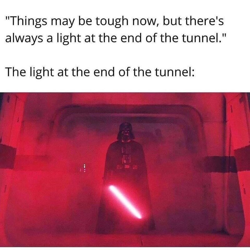 "Funny meme about how there's supposedly always a light at the end of the tunnel, above a still of Darth Vader holding a lightsaber | ""Things may be tough now, but there's always a light at the end of the tunnel."" The light at the end of the tunnel:"