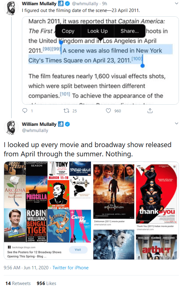 Text - @whmullally 9h I figured out the filming date of the scene-23 April 2011. William Mullally March 2011, it was reported that Captain America: The First Copy the United Kingdom and in Los Angeles in April 2011.(98)[99 Look Up Share. hoots in ) A scene was also filmed in New York City's Times Square on April 23, 2011.(100 The film features nearly 1,600 visual effects shots, which were split between thirteen different companies. 101) To achieve the appearance of the 17 25 960 William Mullally