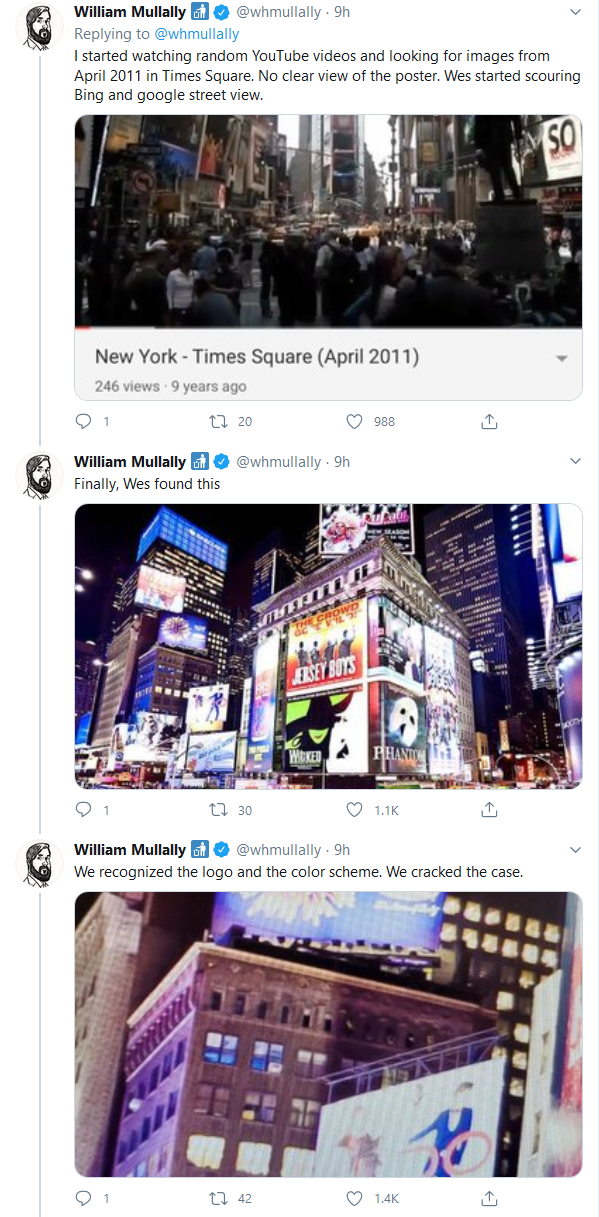 Snapshot - William Mullally O @whmullally · 9h Replying to @whmullally I started watching random YouTube videos and looking for images from April 2011 in Times Square. No clear view of the poster. Wes started scouring Bing and google street view. SO New York - Times Square (April 2011) 246 views 9 years ago 27 20 O 988 William Mullally O @whmullally · 9h Finally, Wes found this ERSEY BOYS WCKED PHANT V 1.1K William Mullally O @whmullally · 9h We recognized the logo and the color scheme. We crack