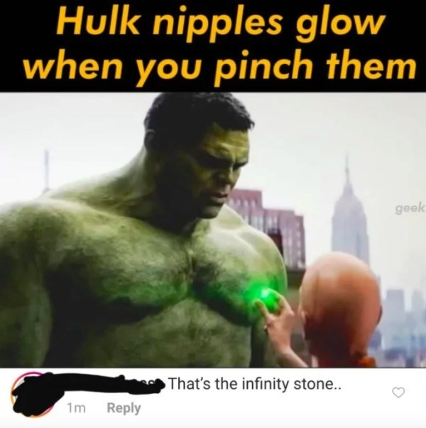 Human - Hulk nipples glow when you pinch them geek That's the infinity stone.. 1m Reply