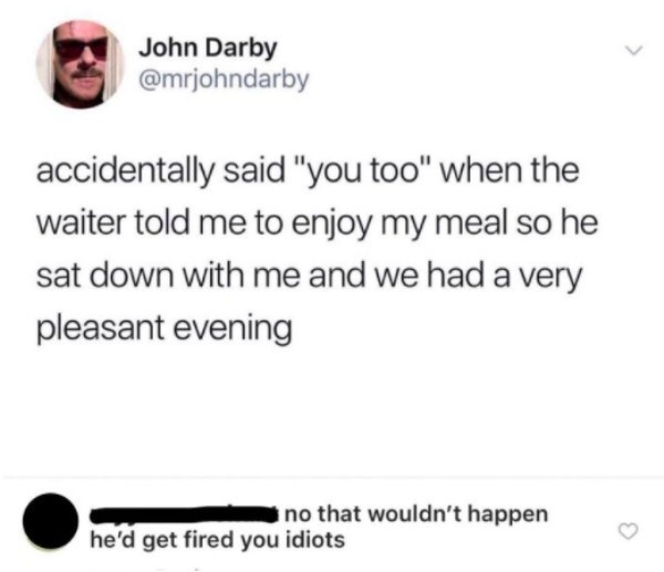 """Text - John Darby @mrjohndarby accidentally said """"you too"""" when the waiter told me to enjoy my meal so he sat down with me and we had a very pleasant evening no that wouldn't happen he'd get fired you idiots"""