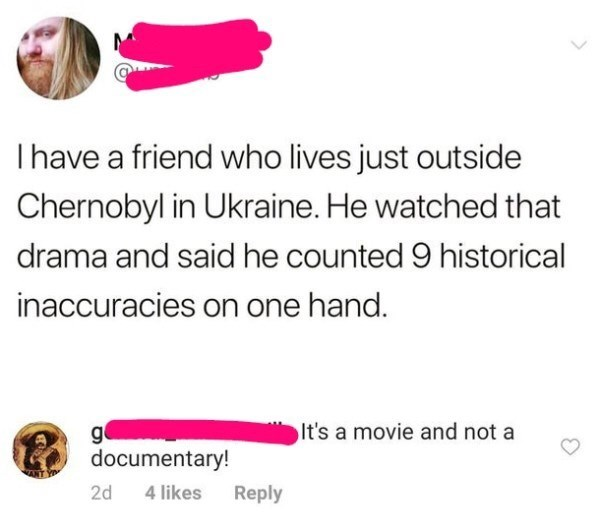 Text - Thave a friend who lives just outside Chernobyl in Ukraine. He watched that drama and said he counted 9 historical inaccuracies on one hand. It's a movie and not a g documentary! 2d 4 likes Reply