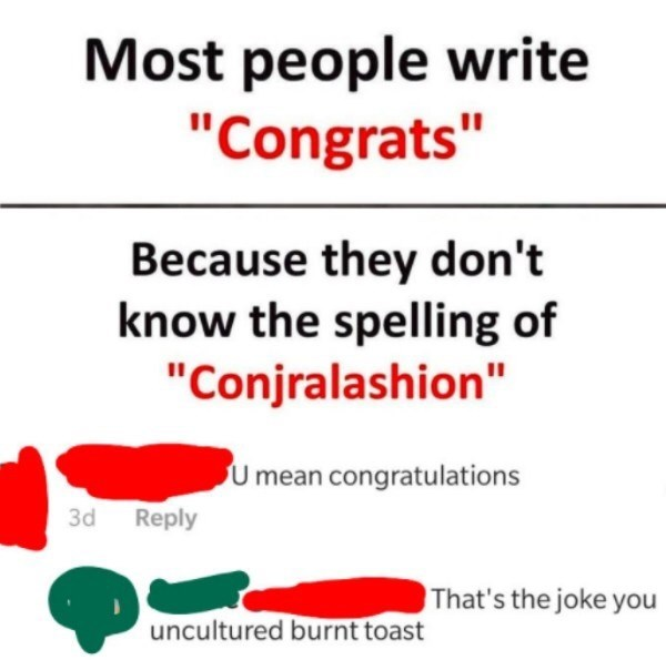 """Text - Most people write """"Congrats"""" Because they don't know the spelling of """"Conjralashion"""" U mean congratulations 3d Reply That's the joke you uncultured burnt toast"""