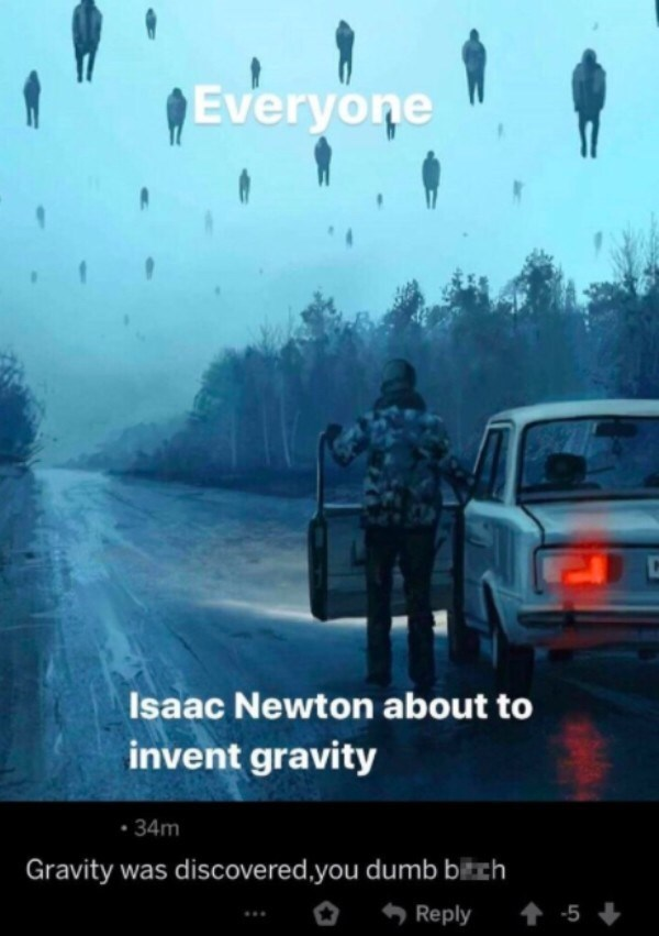 Mode of transport - Everyone Isaac Newton about to invent gravity • 34m Gravity was discovered.you dumb bikch O Reply 1 -5 +