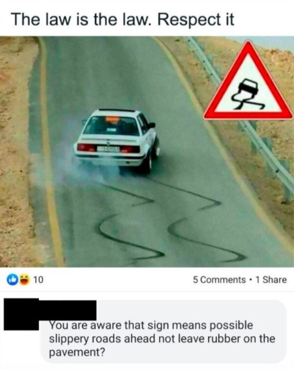 Vehicle - The law is the law. Respect it 10 5 Comments 1 Share You are aware that sign means possible slippery roads ahead not leave rubber on the pavement?