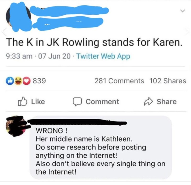 Text - The K in JK Rowling stands for Karen. 9:33 am 07 Jun 20 · Twitter Web App O50 839 281 Comments 102 Shares O Like Comment A Share WRONG ! Her middle name is Kathleen. Do some research before posting anything on the Internet! Also don't believe every single thing on the Internet!