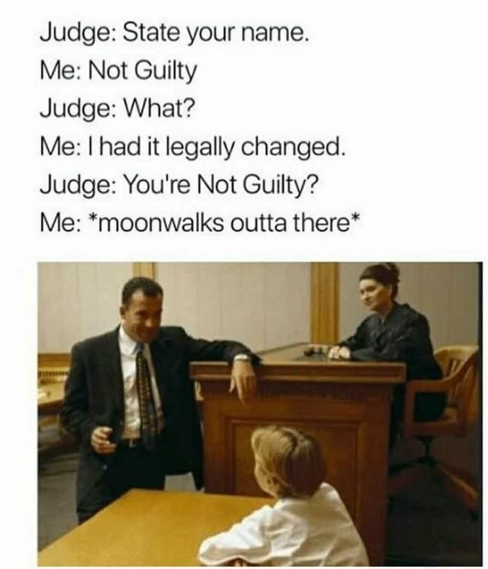 Text - Judge: State your name. Me: Not Guilty Judge: What? Me: I had it legally changed. Judge: You're Not Guilty? Me: *moonwalks outta there*
