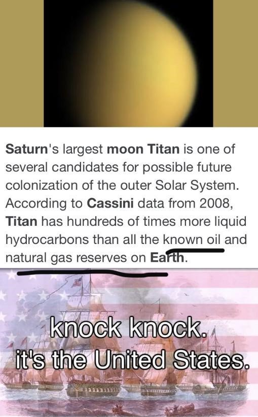 Text - Saturn's largest moon Titan is one of several candidates for possible future colonization of the outer Solar System. According to Cassini data from 2008, Titan has hundreds of times more liquid hydrocarbons than all the known oil and natural gas reserves on Earth. knock knock. it's the United States.