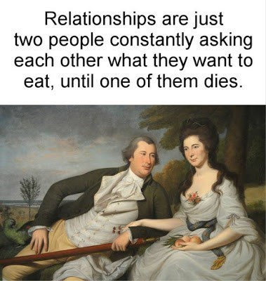 Text - Relationships are just two people constantly asking each other what they want to eat, until one of them dies.