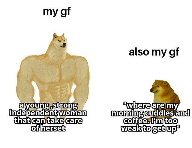 """Font - my gf also my gf ayoung strong independent woman that can take care of herset """"where are my morning cuddlesand coffee. Im too weak to get up"""""""