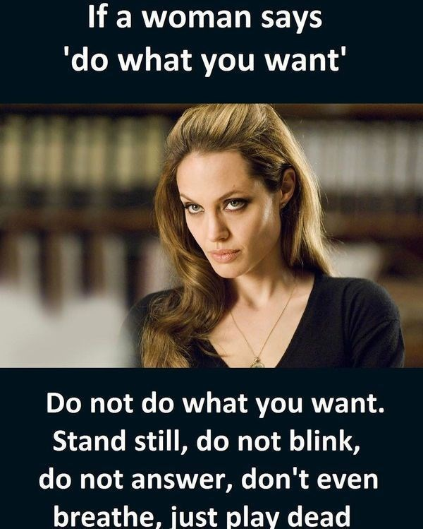 Text - If a woman says 'do what you want' Do not do what you want. Stand still, do not blink, do not answer, don't even breathe, just play dead