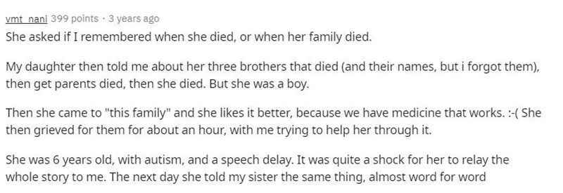 """Text - vmt nani 399 points · 3 years ago She asked if I remembered when she died, or when her family died. My daughter then told me about her three brothers that died (and their names, but i forgot them), then get parents died, then she died. But she was a boy. Then she came to """"this family"""" and she likes it better, because we have medicine that works. :-( She then grieved for them for about an hour, with me trying to help her through it. She was 6 years old, with autism, and a speech delay. It"""