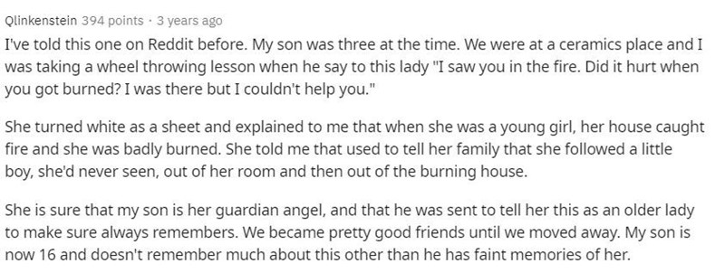 """Text - Qlinkenstein 394 points · 3 years ago I've told this one on Reddit before. My son was three at the time. We were at a ceramics place and I was taking a wheel throwing lesson when he say to this lady """"I saw you in the fire. Did it hurt when you got burned? I was there but I couldn't help you."""" She turned white as a sheet and explained to me that when she was a young girl, her house caught fire and she was badly burned. She told me that used to tell her family that she followed a little boy"""