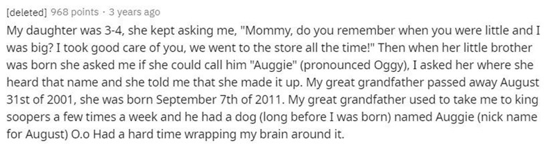 """Text - [deleted] 968 points · 3 years ago My daughter was 3-4, she kept asking me, """"Mommy, do you remember when you were little and I was big? I took good care of you, we went to the store all the time!"""" Then when her little brother was born she asked me if she could call him """"Auggie"""" (pronounced Oggy), I asked her where she heard that name and she told me that she made it up. My great grandfather passed away August 31st of 2001, she was born September 7th of 2011. My great grandfather used to t"""
