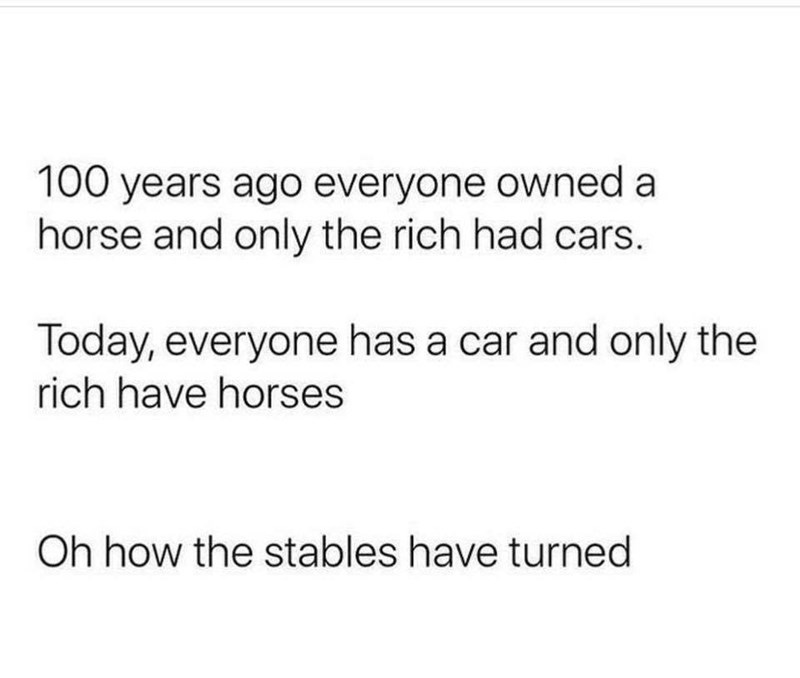 Text - 100 years ago everyone owned a horse and only the rich had cars. Today, everyone has a car and only the rich have horses Oh how the stables have turned
