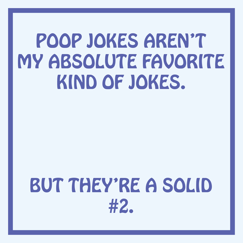 Text - POOP JOKES AREN'T MY ABSOLUTE FAVORITE KIND OF JOKES. BUT THEY'RE A SOLID #2.