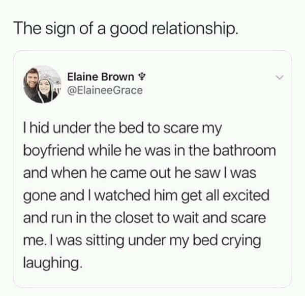 Text - The sign of a good relationship. Elaine Brown Y @ElaineeGrace Thid under the bed to scare my boyfriend while he was in the bathroom and when he came out he saw I was gone and I watched him get all excited and run in the closet to wait and scare me. I was sitting under my bed crying laughing. >