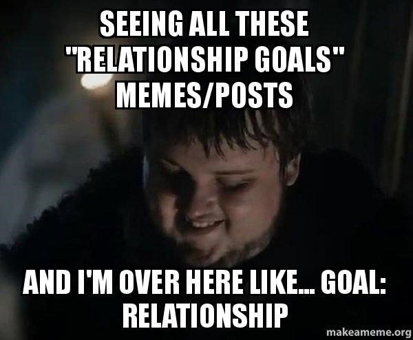 """Text - Photo caption - SEEING ALL THESE """"RELATIONSHIP GOALS"""" MEMES/POSTS AND I'M OVER HERE LIKE. GOAL: RELATIONSHIP makeameme.org"""